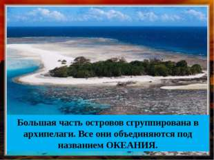 Большая часть островов сгруппирована в архипелаги. Все они объединяются под н