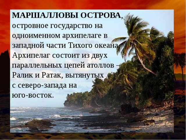 МАРШАЛЛОВЫ ОСТРОВА, островное государство на одноименном архипелаге в западно...