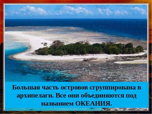 Большая часть островов сгруппирована в архипелаги. Все они объединяются под н...