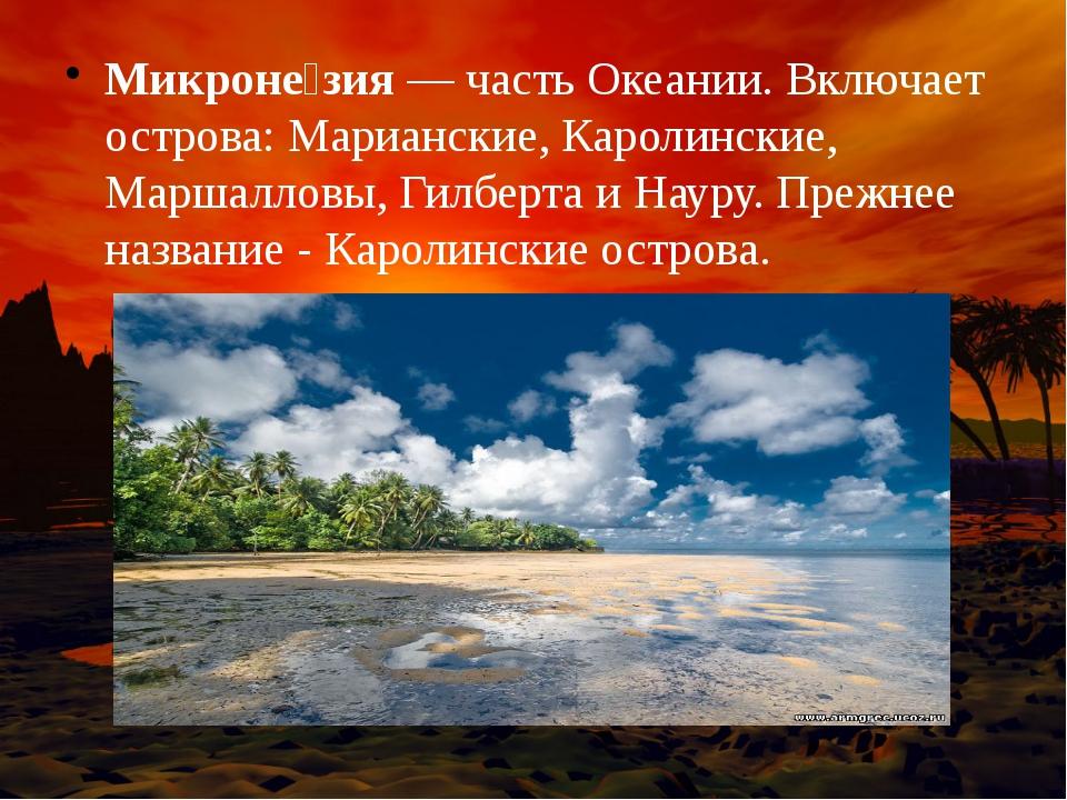 Микроне́зия— часть Океании. Включает острова: Марианские, Каролинские, Марша...