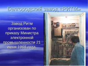 Белгородский завод «РИТМ» Завод Ритм организован по приказу Министра электрон
