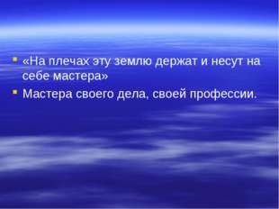 «На плечах эту землю держат и несут на себе мастера» Мастера своего дела, сво