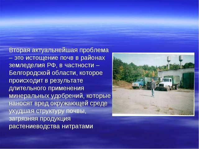 Вторая актуальнейшая проблема – это истощение почв в районах земледелия РФ, в...