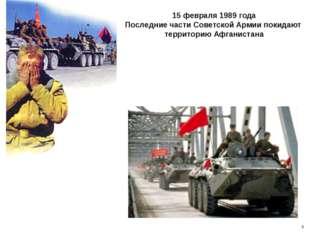 15 февраля 1989 года Последние части Советской Армии покидают территорию Афга