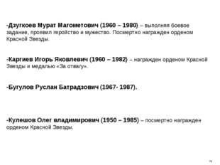 -Дзугкоев Мурат Магометович (1960 – 1980) – выполняя боевое задание, проявил
