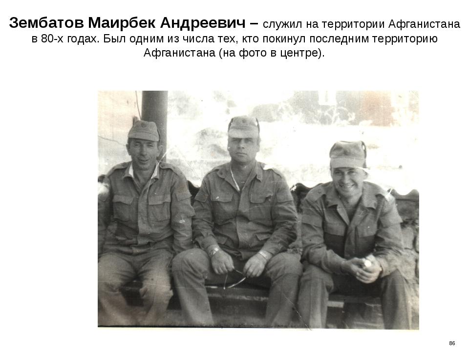 Зембатов Маирбек Андреевич – служил на территории Афганистана в 80-х годах. Б...