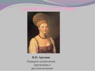 Купеческий костюм 18 века И.П. Аргунов Портрет неизвестной крестьянки в русск