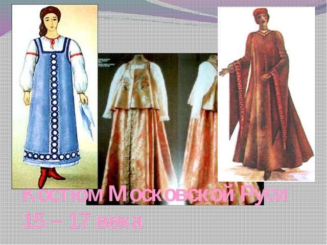 Костюм Московской Руси 15 – 17 века