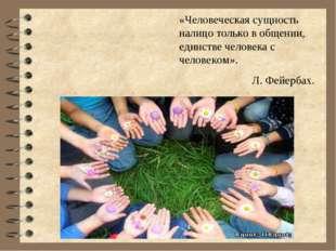 «Человеческая сущность налицо только в общении, единстве человека с человеком