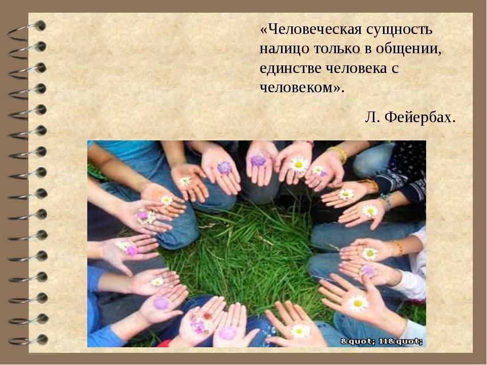 «Человеческая сущность налицо только в общении, единстве человека с человеком...