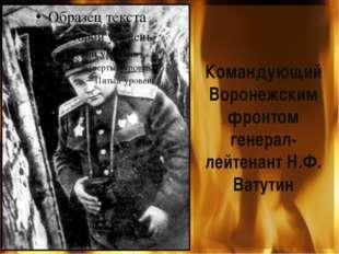 Командующий Воронежским фронтом генерал-лейтенант Н.Ф. Ватутин