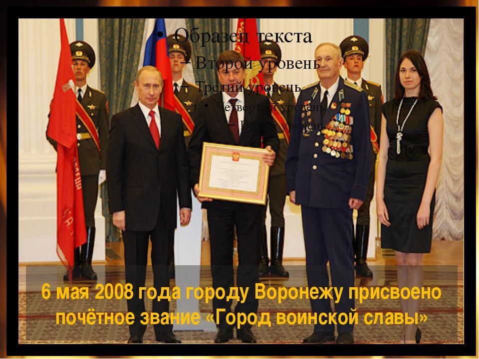 6 мая 2008 года городу Воронежу присвоено почётное звание «Город воинской сла...
