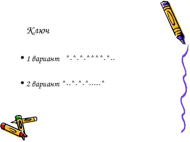 Ключ 1 вариант ^-^-^-^^^^-^-- 2 вариант ^--^-^-^-----^