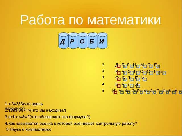 Работа по математики 1 2 3 4 5 1.x:3=333(что здесь находим?) 2.1893-567=?(что...