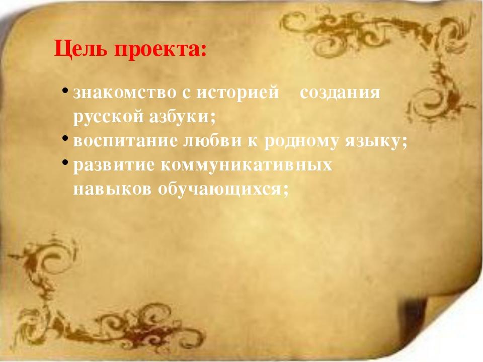 Цель проекта: знакомство с историей создания русской азбуки; воспитание любв...