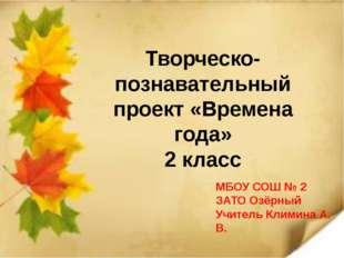 Творческо-познавательный проект «Времена года» 2 класс МБОУ СОШ № 2 ЗАТО Озё