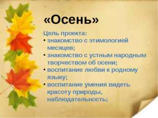 «Осень» Цель проекта: знакомство с этимологией месяцев; знакомство с устным