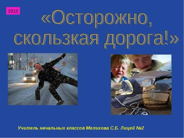2012 Учитель начальных классов Мелихова С.Б. Лицей №2