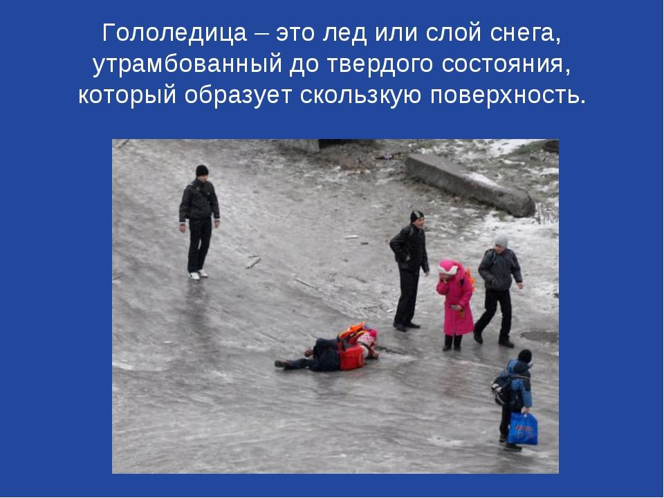 Гололедица – это лед или слой снега, утрамбованный до твердого состояния, кот...