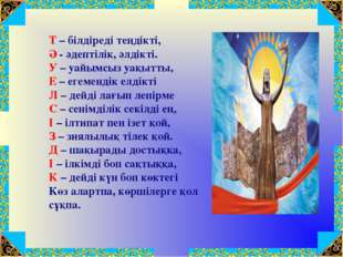 Т – білдіреді теңдікті, Ә - әдептілік, әлдікті. У – уайымсыз уақытты, Е – еге