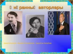 Әнұранның авторлары Шәмші Қалдаяқов Жұмекен Нәжімеденов Нұрсұлтан Назарбаев