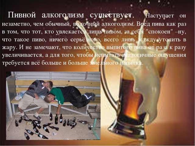 Пивной алкоголизм существует. Наступает он незаметно, чем обычный, водочный...