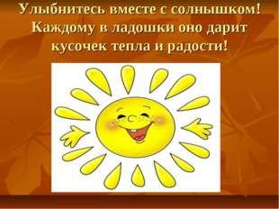 Улыбнитесь вместе с солнышком! Каждому в ладошки оно дарит кусочек тепла и ра