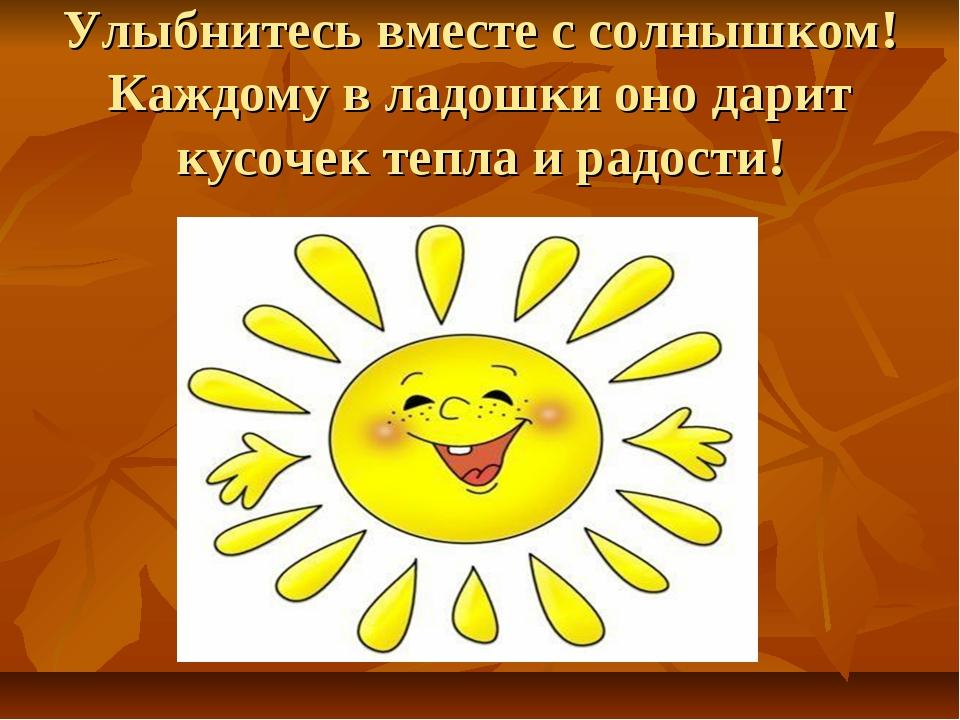 Улыбнитесь вместе с солнышком! Каждому в ладошки оно дарит кусочек тепла и ра...