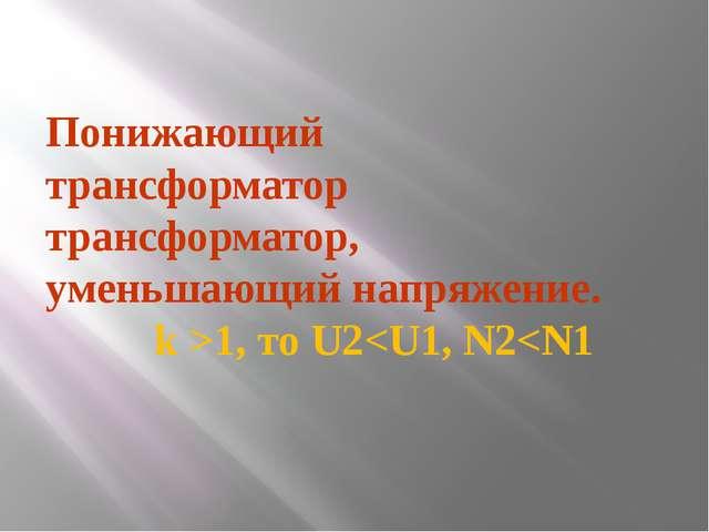 Понижающий трансформатор трансформатор, уменьшающий напряжение. k >1, то U2