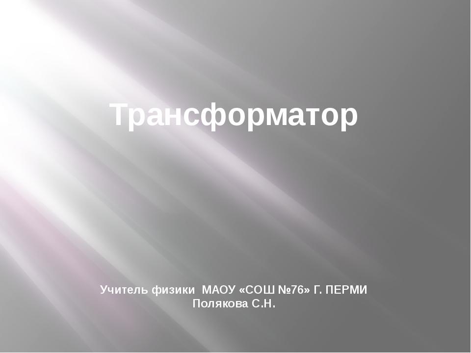 Трансформатор Учитель физики МАОУ «СОШ №76» Г. ПЕРМИ Полякова С.Н.