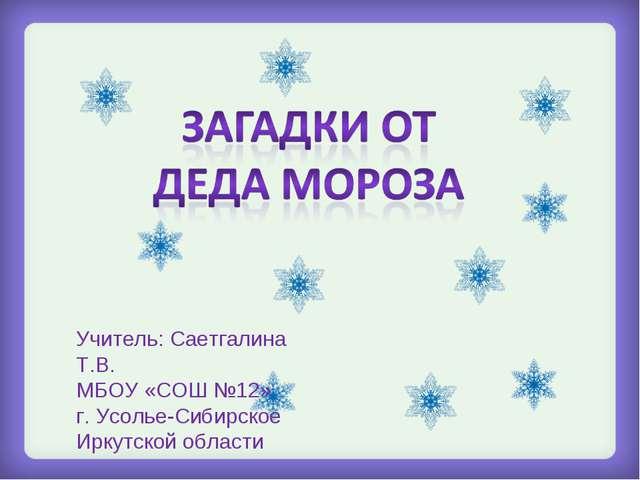 Учитель: Саетгалина Т.В. МБОУ «СОШ №12» г. Усолье-Сибирское Иркутской области