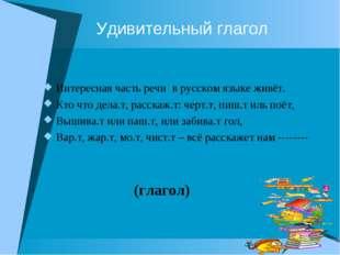 Удивительный глагол Интересная часть речи в русском языке живёт. Кто что дел