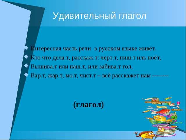 Удивительный глагол Интересная часть речи в русском языке живёт. Кто что дел...