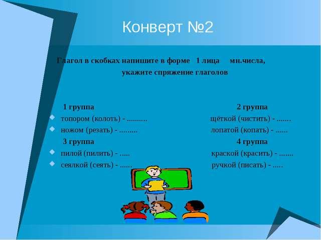 Конверт №2 Глагол в скобках напишите в форме 1 лица мн.числа, укажите спряже...
