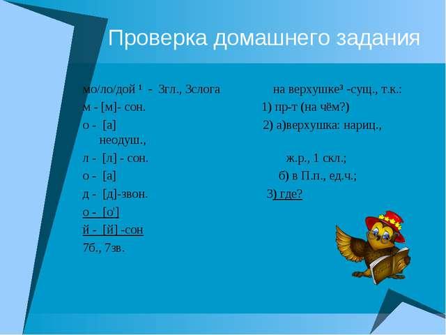 Проверка домашнего задания мо/ло/дой ¹ - 3гл., 3слога на верхушке³ -сущ., т.к...