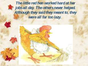 The little red hen worked hard at her jobs all day. The others never helped.