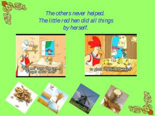 The others never helped. The little red hen did all things by herself.