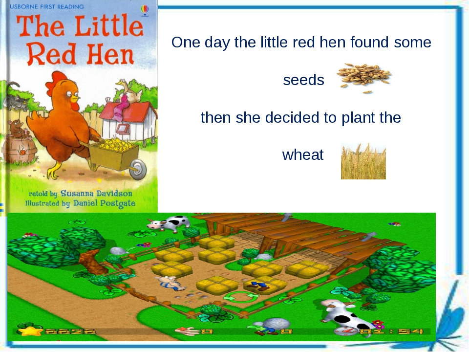 One day the little red hen found some seeds then she decided to plant the wheat