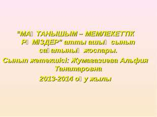 """""""МАҚТАНЫШЫМ – МЕМЛЕКЕТТІК РӘМІЗДЕР"""" атты ашық сынып сағатының жоспары. Сынып"""