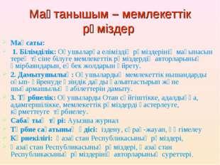 Мақтанышым – мемлекеттік рәміздер Мақсаты: 1. Білімділік: Оқушыларға елімізді