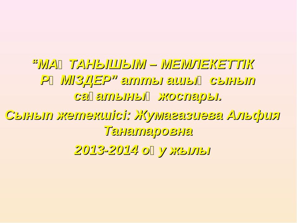 """""""МАҚТАНЫШЫМ – МЕМЛЕКЕТТІК РӘМІЗДЕР"""" атты ашық сынып сағатының жоспары. Сынып..."""