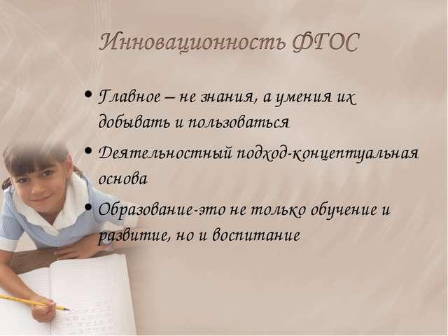 Главное – не знания, а умения их добывать и пользоваться Деятельностный подхо...