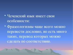 Чеченский язык имеет свои особенности: Фразеологизмы чаще всего можно переве