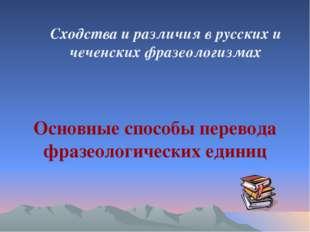 Сходства и различия в русских и чеченских фразеологизмах Основные способы пер