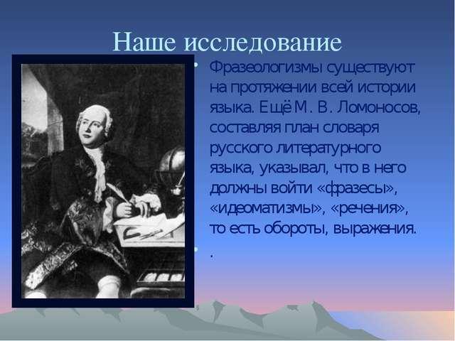 Наше исследование Фразеологизмы существуют на протяжении всей истории языка....