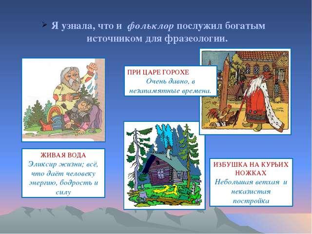 Я узнала, что и фольклор послужил богатым источником для фразеологии. ЖИВАЯ...