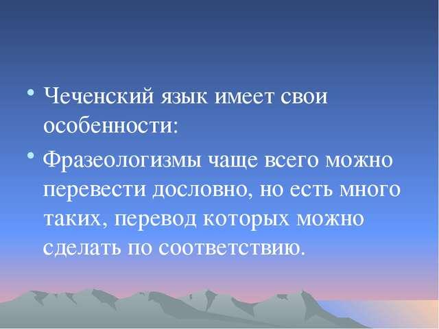 Чеченский язык имеет свои особенности: Фразеологизмы чаще всего можно переве...