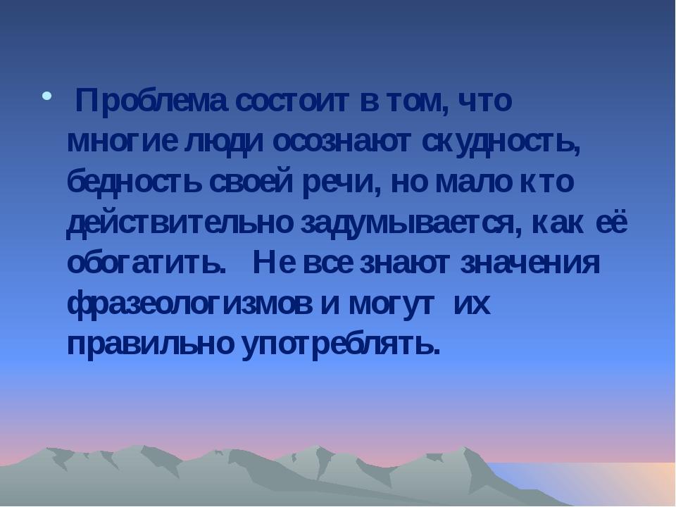 Проблема состоит в том, что многие люди осознают скудность, бедность своей р...