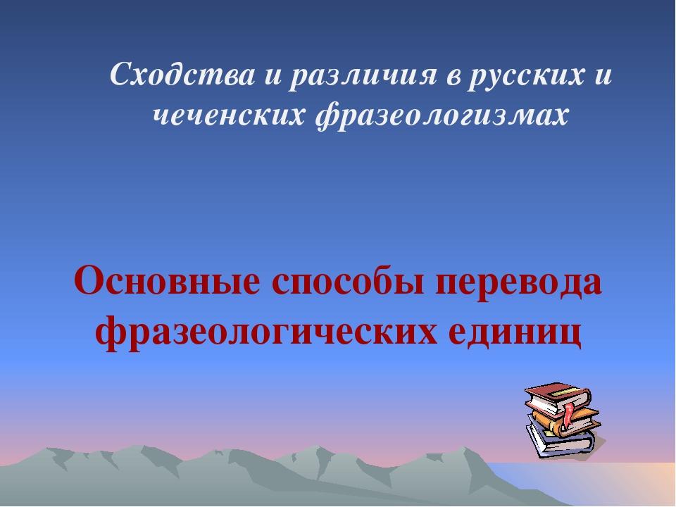 Сходства и различия в русских и чеченских фразеологизмах Основные способы пер...