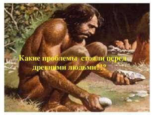 Какие проблемы стояли перед древними людьми?!?